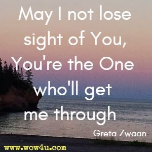 May I not lose sight of You, You're the One who'll get me through  Greta Zwaan