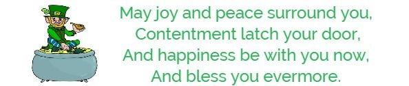 May joy and peace surround you,  Contentment latch your door, And happiness be with you now,  And bless you evermore.