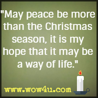 May peace be more than the Christmas season, it is my hope that it may be a way of life.  Author Unknown