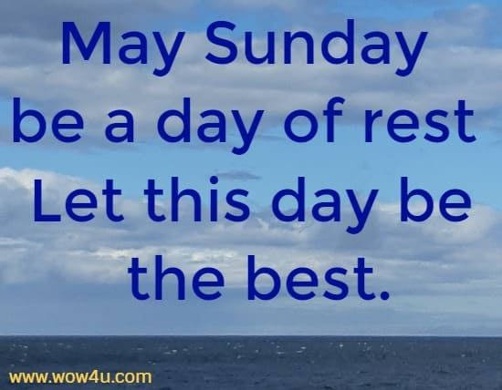 May Sunday be a day of rest Let this day be the best.