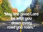 May the good Lord be with you down every road you roam