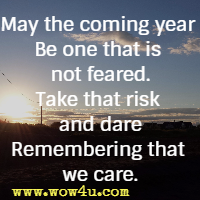 May the coming year Be one that is not feared. Take that risk and dare Remembering that we care.
