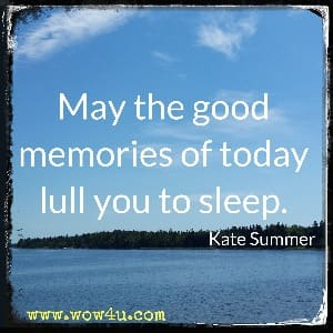 May the good memories of today lull you to sleep. Kate Summer