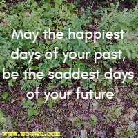 May the happiest days of your past, be the saddest days of your future