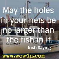 May the holes in your nets be no larger than the fish in it. Irish Saying