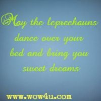 May the leprechauns dance over your bed and bring you sweet dreams