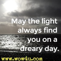 May the light always find you on a dreary day.