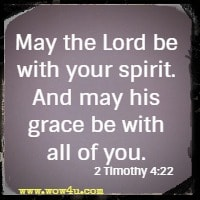 May the Lord be with your spirit. And may his grace be with all of you. 2 Timothy 4:22