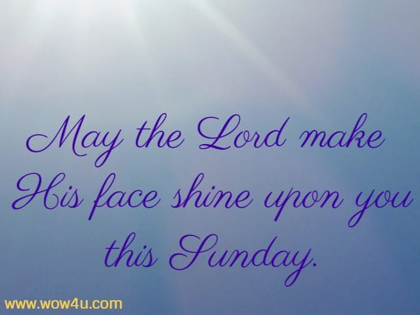 May the Lord make His face shine upon you this Sunday.