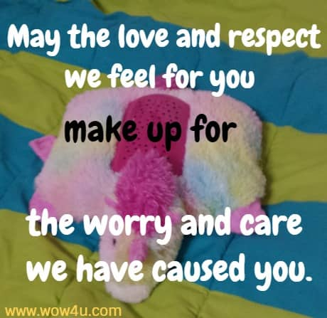 May the love and respect we feel for you make up for the worry and care we have caused you.