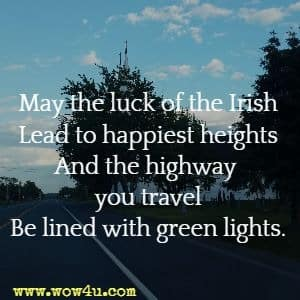 May the luck of the Irish Lead to happiest heights And the highway you travel Be lined with green lights.