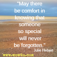 May there be comfort in knowing that someone so special will never be forgotten. Julie Hebert