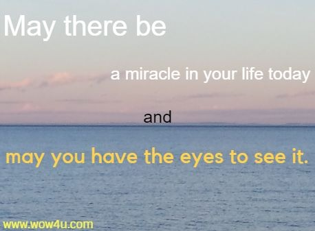 May there be a miracle in your life today and may you have the eyes to see it.