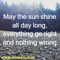 May the sun shine all day long, everything go right and nothing wrong.