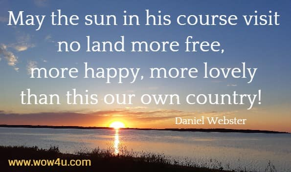 May the sun in his course visit no land more free, more happy, more lovely  than this our own country!  Daniel Webster