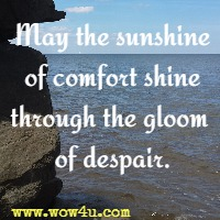 May the sunshine of comfort shine through the gloom of despair.