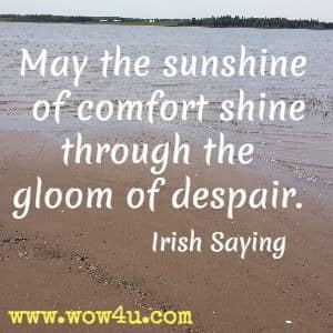 May the sunshine of comfort shine through the gloom of despair. Irish Saying