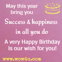 May this year bring you Success and happiness in all you do A very Happy Birthday Is our wish for you!