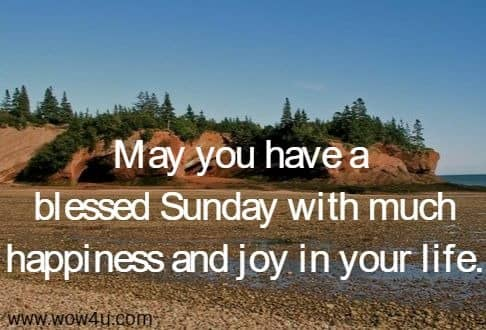 May you have a blessed Sunday with much happiness and joy in your life.