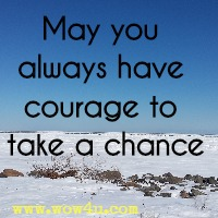 May you always have courage to take a chance.