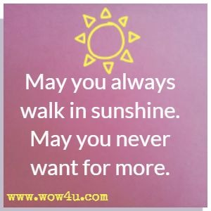 May you always walk in sunshine. May you never want for more.
