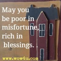 May you be poor in misfortune, rich in blessings. . .