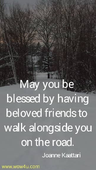 May you be blessed by having beloved friends to walk alongside you on the road.   Joanne Kaattari