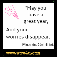 May you have a great year,  And your worries disappear. Marcia Goldlist