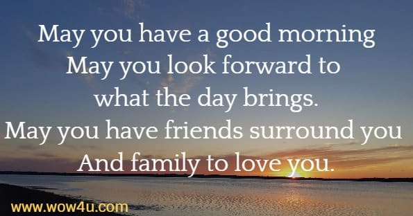 May you have a good morning May you look forward to what the day brings. May you have friends surround you  And family to love you.