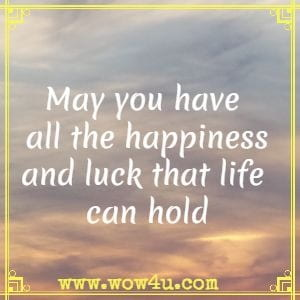 May you have all the happiness and luck that life can hold