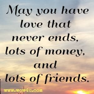 May you have love that never ends, lots of money, and lots of friends.