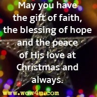 May you have the gift of faith, the blessing of hope and the peace of His love at Christmas and always.