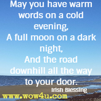 May you have warm words on a cold evening, A full moon on a dark night, And the road downhill all the way to your door. Irish Blessing