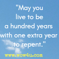 May you live to be a hundred years with one extra year to repent.