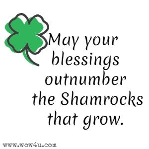 May your blessings outnumber the Shamrocks that grow.