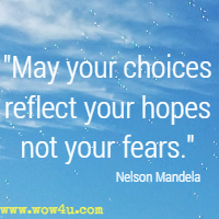 May your choices reflect yout hopes not your fears. Nelson Mandela