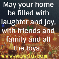 May your home be filled with laughter and joy, with friends and family and all the toys.