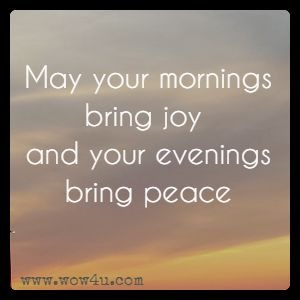 May your mornings bring joy and your evenings bring peace