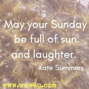 May your Sunday be full of sun and laughter. Kate Summers