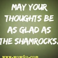 May your thoughts be as glad as the shamrocks.