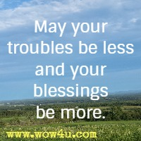 May your troubles be less and your blessings be more.