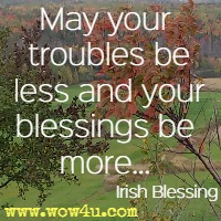 May your troubles be less and your blessings be more... Irish Blessing