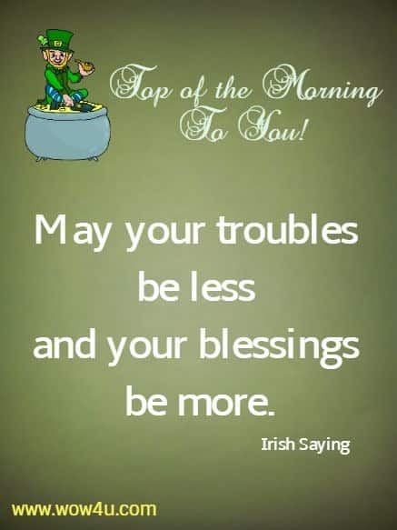 Top of the Morning To You! May your troubles be less and your blessings be more. Irish Saying