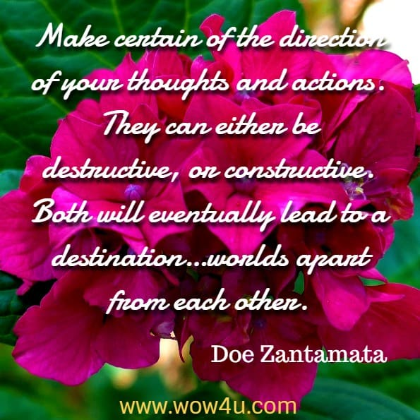 Make certain of the direction of your thoughts and actions. They can either be destructive, or constructive. Both will eventually lead to a destination…worlds apart from each other. Doe Zantamata, Karma