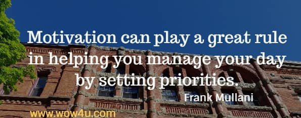 Motivation can play a great rule in helping you manage your day  by setting priorities. Frank Mullani