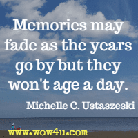 Memories may fade as the years go by but they won't age a day. Michelle C. Ustaszeski