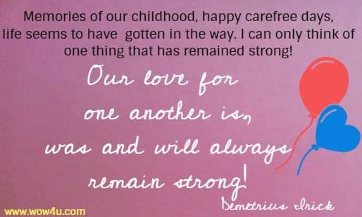 Memories of our childhood, happy carefree days, life seems to have gotten in the way. I can only think of one thing that has remained strong! Our love for one another is, was and will always remain strong! Demetrius Irick
