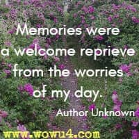 Memories were a welcome reprieve from the worries of my day. Author Unknown