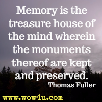 Memory is the treasure house of the mind wherein the monuments thereof are kept and preserved. Thomas Fuller