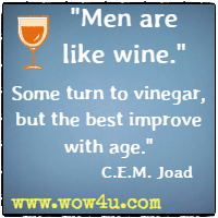 Men are like wine. Some turn to vinegar, but the best improve with age. C.E.M. Joad